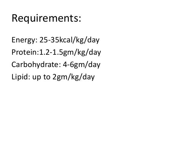 Requirements: Energy: 25-35kcal/kg/day Protein:1.2-1.5gm/kg/day Carbohydrate: 4-6gm/day Lipid: up to 2gm/kg/day
