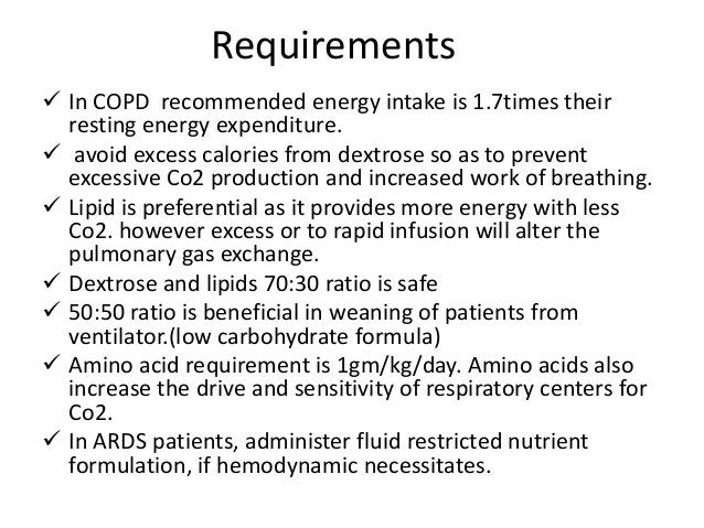 Requirements  In COPD recommended energy intake is 1.7times their resting energy expenditure.  avoid excess calories fro...