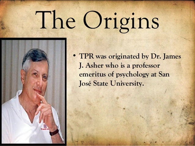 tpr developed by james j asher Total physical response (tpr) background: tpr is a method developed by dr james j asher (1977), a professor of psychology at san jose state university of california.