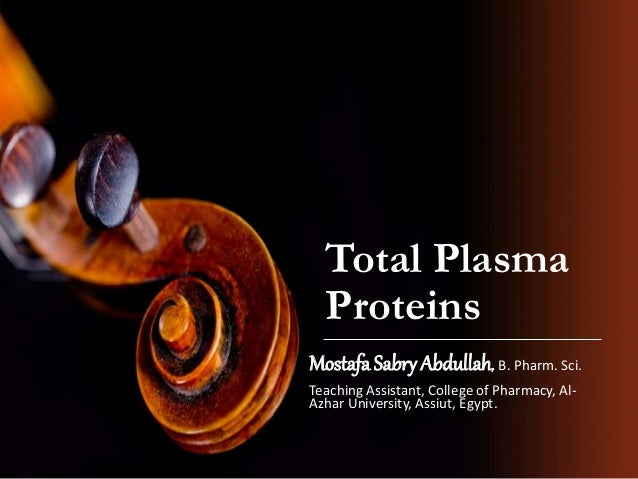 Total Plasma Proteins Mostafa Sabry Abdullah, B. Pharm. Sci. Teaching Assistant, College of Pharmacy, Al- Azhar University...