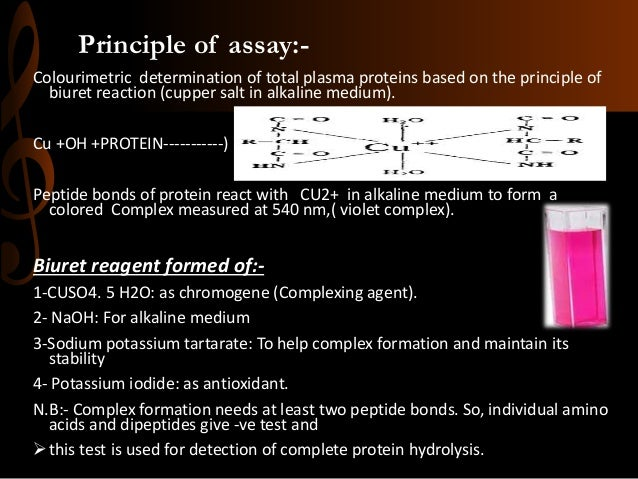 Principle of assay:- Colourimetric determination of total plasma proteins based on the principle of biuret reaction (cuppe...