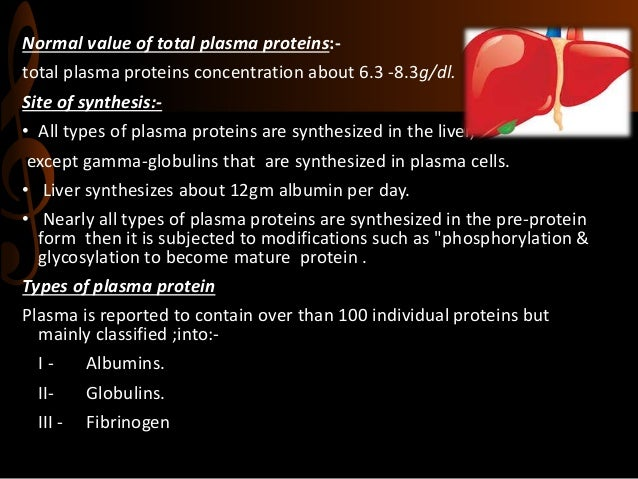 Normal value of total plasma proteins:- total plasma proteins concentration about 6.3 -8.3g/dl. Site of synthesis:- • All ...