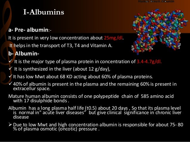 I-Albumins a- Pre- albumin:- It is present in very low concentration about 25mg/dl. It helps in the transport of T3, T4 an...