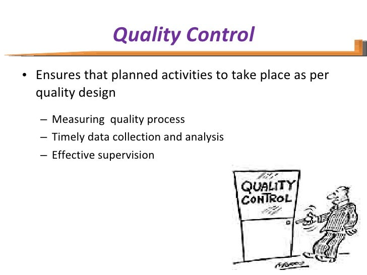 Quality Control <ul><li>Ensures that planned activities to take place as per quality design </li></ul><ul><ul><li>Measurin...