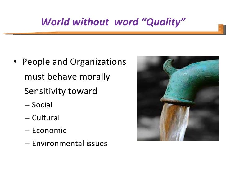 "World without  word ""Quality"" <ul><li>People and Organizations </li></ul><ul><li>  must behave morally </li></ul><ul><li> ..."