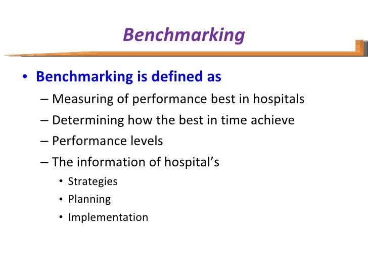 Benchmarking <ul><li>Benchmarking is defined as  </li></ul><ul><ul><li>Measuring of performance best in hospitals  </li></...