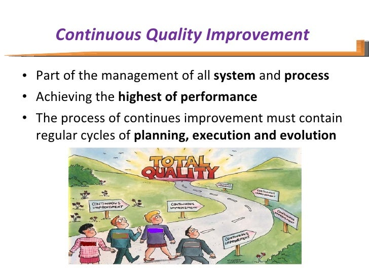 Continuous Quality Improvement  <ul><li>Part of the management of all  system  and  process  </li></ul><ul><li>Achieving t...