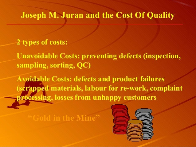 Joseph M. Juran and the Cost Of Quality2 types of costs:Unavoidable Costs: preventing defects (inspection,sampling, sortin...