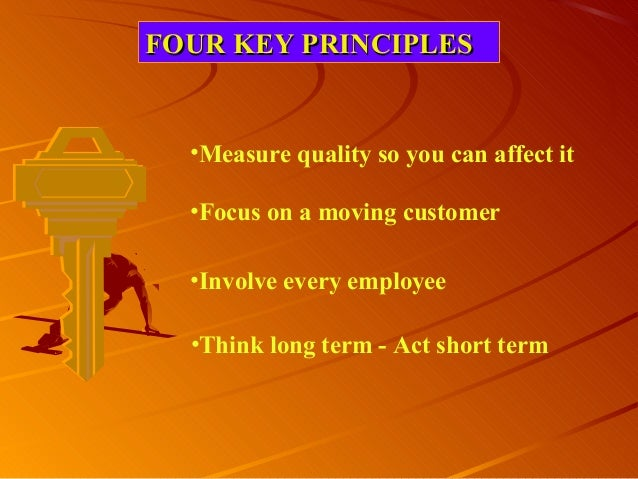 FOUR KEY PRINCIPLESFOUR KEY PRINCIPLES•Measure quality so you can affect it•Focus on a moving customer•Involve every emplo...