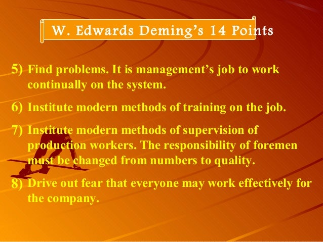 W. Edwards Deming's 14 PointsFind problems. It is management's job to workcontinually on the system.Institute modern metho...