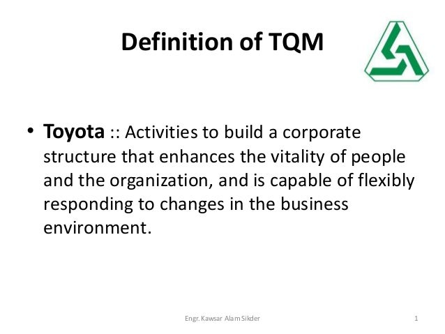 Definition of TQM • Toyota :: Activities to build a corporate structure that enhances the vitality of people and the organ...