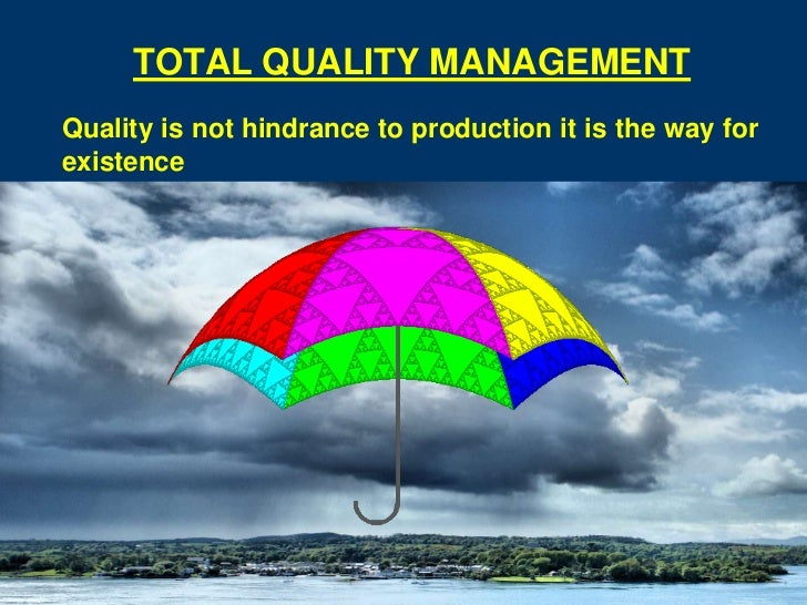 TOTAL QUALITY MANAGEMENTQuality is not hindrance to production it is the way forexistence