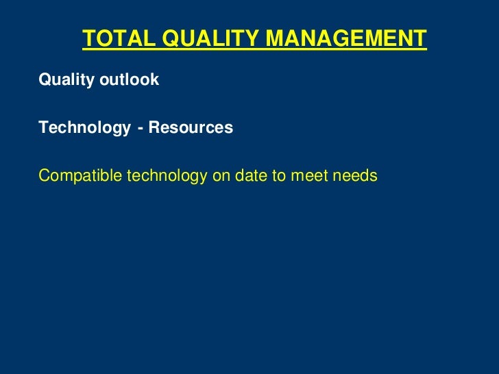 TOTAL QUALITY MANAGEMENTQuality outlookTechnology - ResourcesCompatible technology on date to meet needs