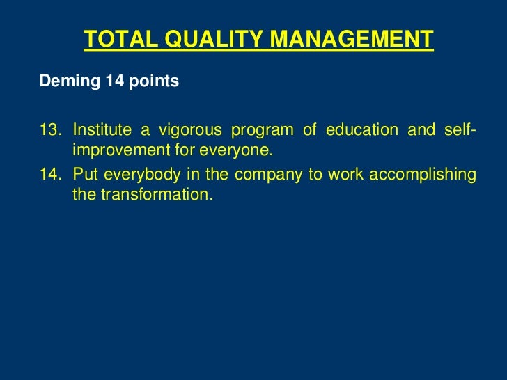 TOTAL QUALITY MANAGEMENTDeming 14 points13. Institute a vigorous program of education and self-    improvement for everyon...