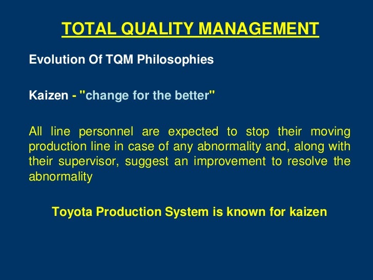 """TOTAL QUALITY MANAGEMENTEvolution Of TQM PhilosophiesKaizen - """"change for the better""""All line personnel are expected to st..."""