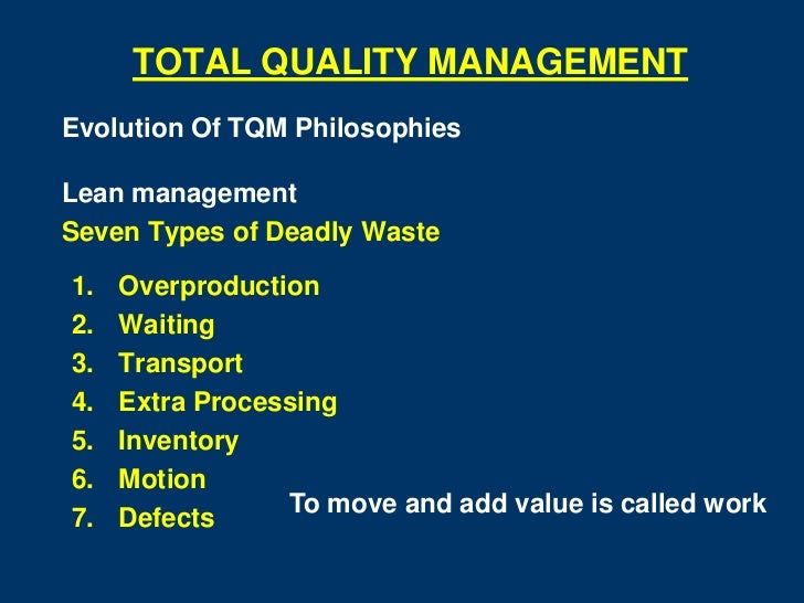 TOTAL QUALITY MANAGEMENTEvolution Of TQM PhilosophiesLean managementSeven Types of Deadly Waste1.   Overproduction2.   Wai...