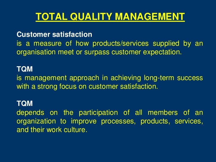 TOTAL QUALITY MANAGEMENTCustomer satisfactionis a measure of how products/services supplied by anorganisation meet or surp...