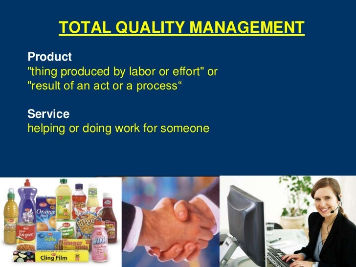"""TOTAL QUALITY MANAGEMENTProduct""""thing produced by labor or effort"""" or""""result of an act or a process""""Servicehelping or doin..."""