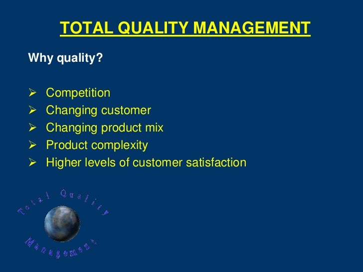 TOTAL QUALITY MANAGEMENTWhy quality?   Competition   Changing customer   Changing product mix   Product complexity   ...
