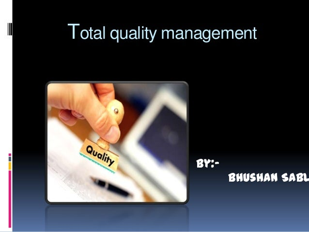 Total quality management  By:-  Bhushan Sabl