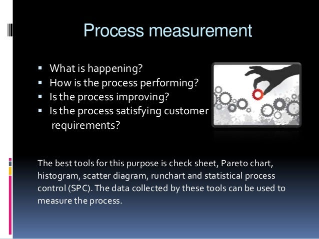 Process measurement      What is happening? How is the process performing? Is the process improving? Is the process sa...