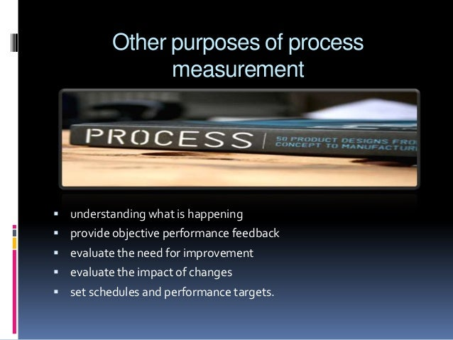 Other purposes of process measurement   understanding what is happening  provide objective performance feedback  evalua...