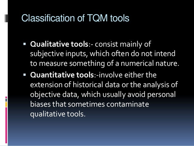 Classification of TQM tools  Qualitative tools:- consist mainly of  subjective inputs, which often do not intend to measu...