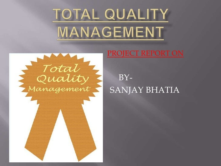 Total Quality Management<br />PROJECT REPORT ON<br />BY-<br />                                SANJAY BHATIA<br />