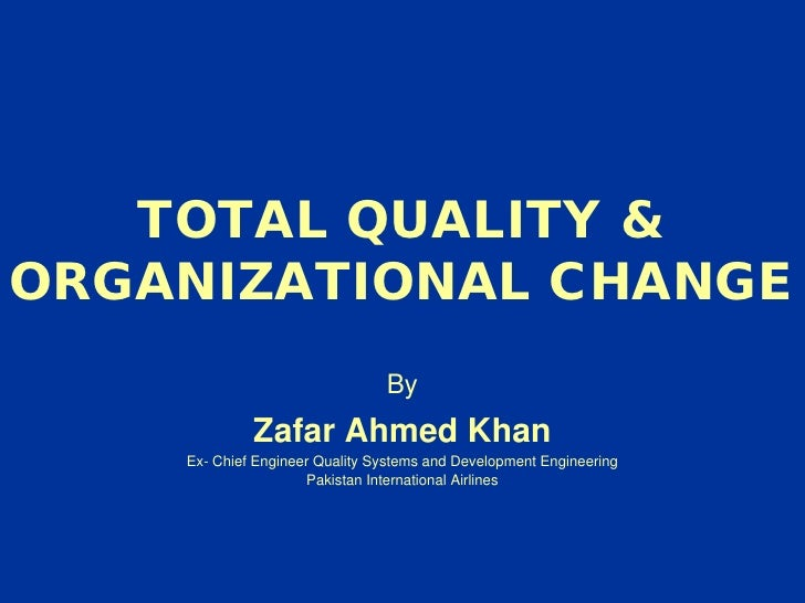 TOTAL QUALITY & ORGANIZATIONAL CHANGE By Zafar Ahmed Khan Ex- Chief Engineer Quality Systems and Development Engineering P...
