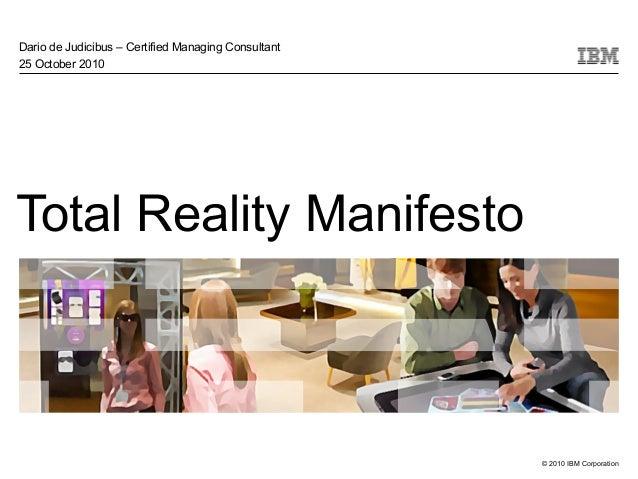© 2010 IBM Corporation Total Reality Manifesto Dario de Judicibus – Certified Managing Consultant 25 October 2010
