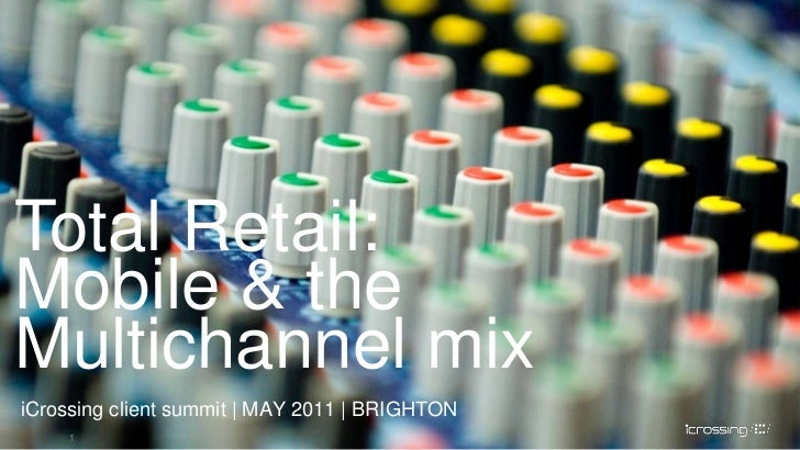 1<br />Total Retail: Mobile & the Multichannel mix<br />iCrossing client summit | MAY 2011 | BRIGHTON<br />1<br />