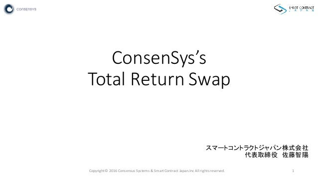 ConsenSys's Total  Return  Swap スマートコントラクトジャパン株式会社 代表取締役 佐藤智陽 Copyright©  2016  Consensus  Systems  &  Smart...
