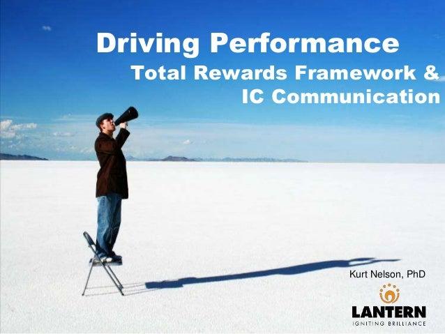 Driving Performance Total Rewards Framework & IC Communication Kurt Nelson, PhD