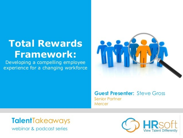 Total Rewards Framework: Developing a compelling employee experience for a changing workforce Guest Presenter: Steve Gross...