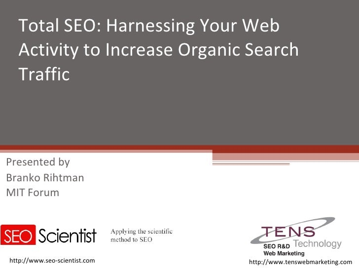 Total SEO: Harnessing Your Web Activity to Increase Organic Search Traffic Presented by Branko Rihtman MIT Forum http://ww...