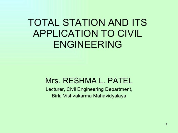 TOTAL STATION AND ITS APPLICATION TO CIVIL ENGINEERING Mrs. RESHMA L. PATEL Lecturer, Civil Engineering Department, Birla ...