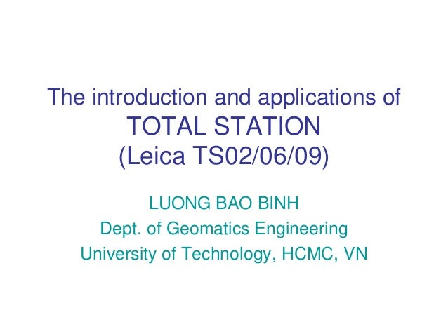 The introduction and applications of        TOTAL STATION       (Leica TS02/06/09)            LUONG BAO BINH     Dept. of ...
