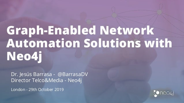 Graph-Enabled Network Automation Solutions with Neo4j Dr. Jesús Barrasa - @BarrasaDV Director Telco&Media - Neo4j London -...