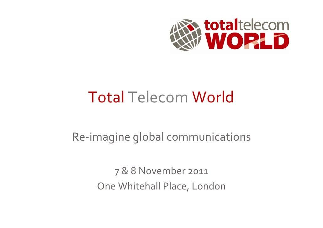 Total Telecom WorldRe-imagine global communications       7 & 8 November 2011    One Whitehall Place, London