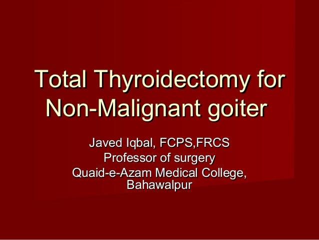 Total Thyroidectomy for Non-Malignant goiter     Javed Iqbal, FCPS,FRCS        Professor of surgery   Quaid-e-Azam Medical...