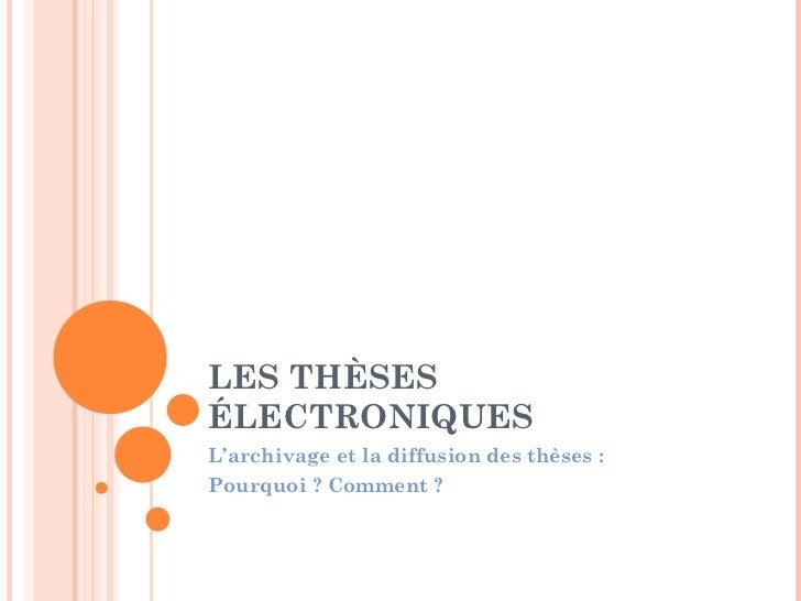 LES THÈSES ÉLECTRONIQUES L'archivage et la diffusion des thèses : Pourquoi ? Comment ?