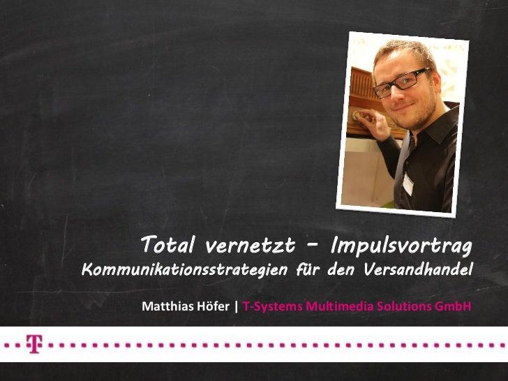 Total vernetzt – ImpulsvortragKommunikationsstrategien für den Versandhandel       Matthias Höfer | T-Systems Multimedia S...