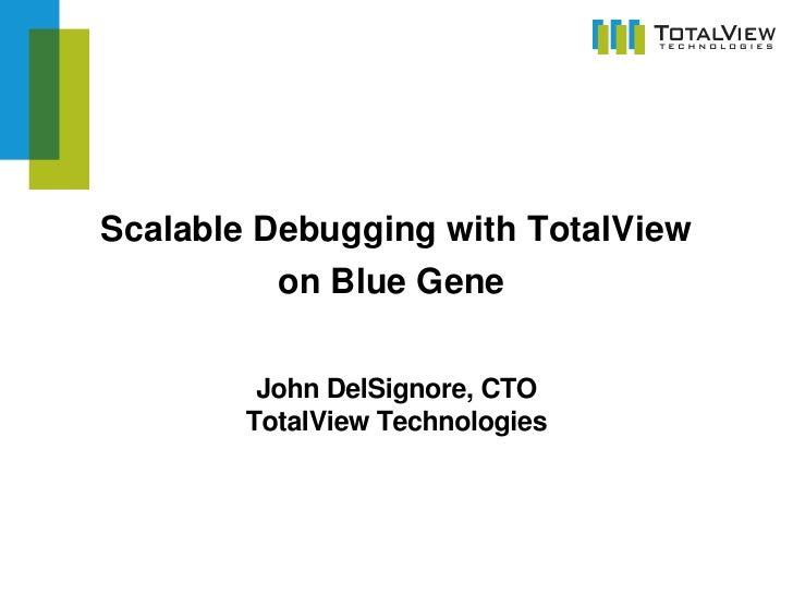ScalableDebuggingwithTotalView           onBlueGene           JohnDelSignore,CTO         TotalViewTechnologies