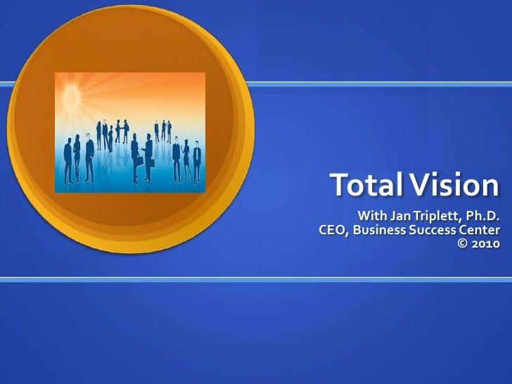 Total Vision<br />With Jan Triplett, Ph.D. CEO, Business Success Center © 2010<br />