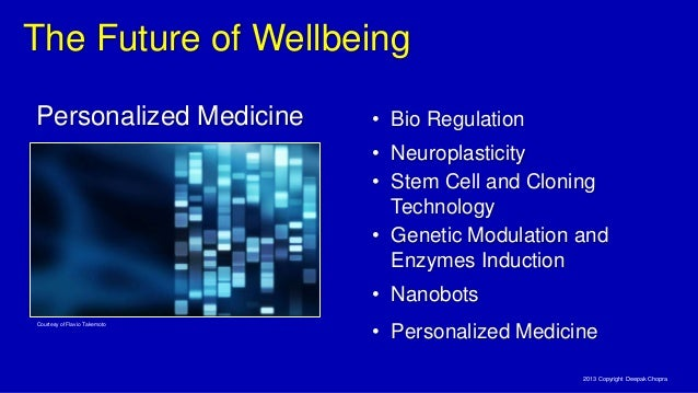 The Future of Wellbeing 2013 Copyright Deepak Chopra Courtesy of Flavio Takemoto Personalized Medicine • Stem Cell and Clo...