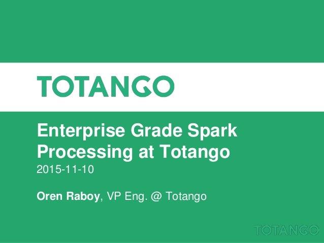 Enterprise Grade Spark Processing at Totango 2015-11-10 Oren Raboy, VP Eng. @ Totango