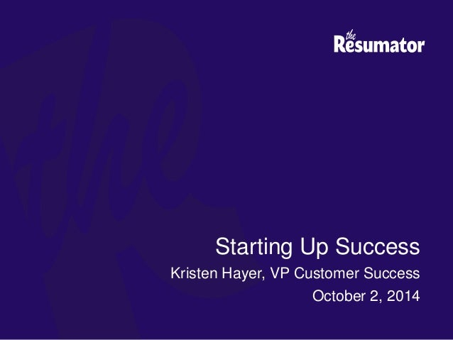 Starting Up Success Kristen Hayer, VP Customer Success October 2, 2014  CONFIDENTIAL ...  The Resumator