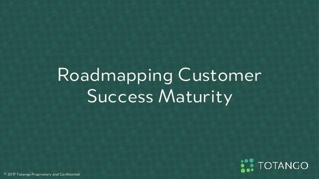 Roadmapping Customer Success Maturity © 2017 Totango Proprietary and Confidential