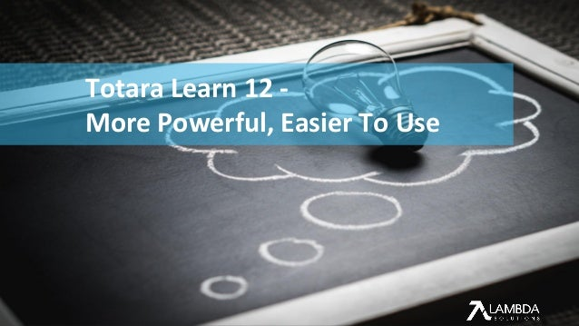 ACCELERATE LEARNING PERFORMANCE Totara Learn 12 - More Powerful, Easier To Use