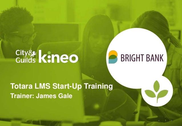 1 Totara LMS Start-Up Training Trainer: James Gale